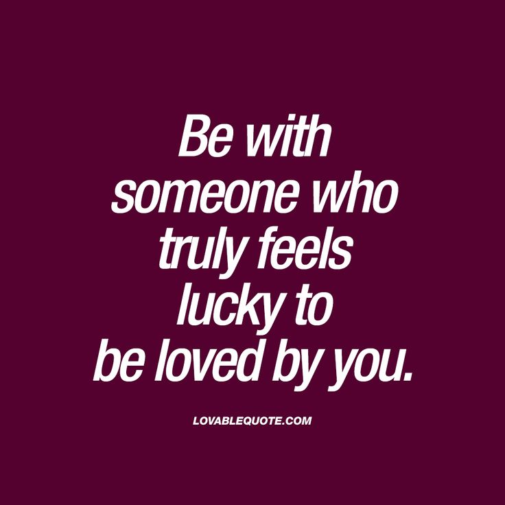 Be with someone who truly feels lucky to be loved by you.