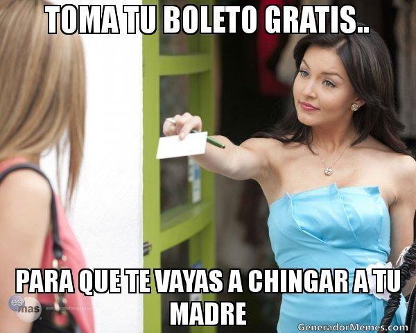 TOMA TU BOLETO GRATIS.. PARA QUE TE VAYAS A CHINGAR A TU MADRE | TERESA BOLETO meme | Crear Memes | Generador de Memes