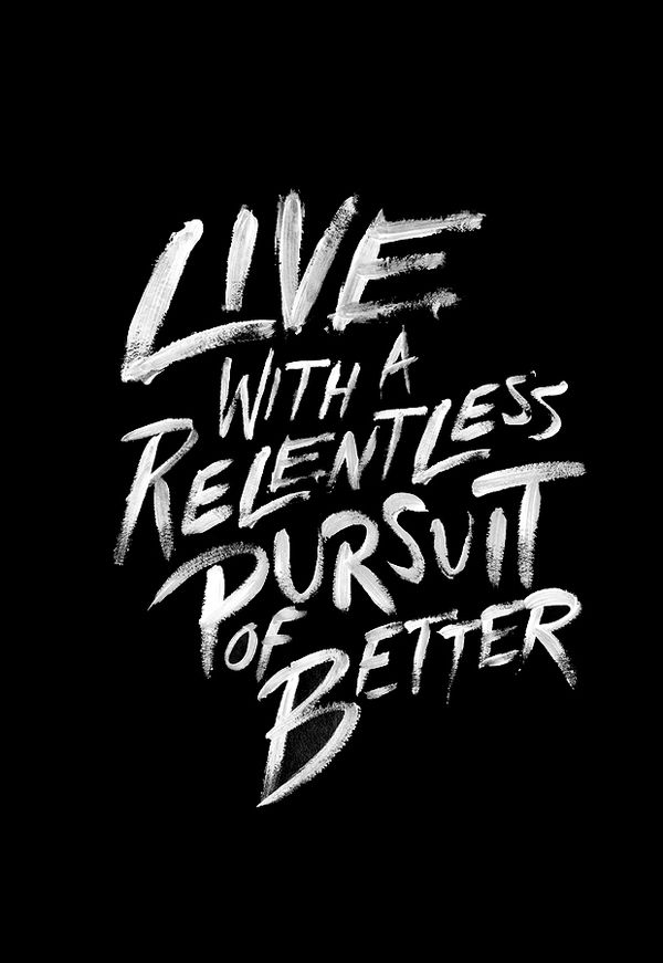 live with a relentless pursuit of better