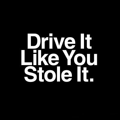 Drive it like you stole it.