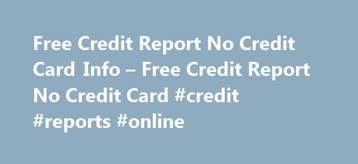 Free Credit Report No Credit Card Info – Free Credit Report No Credit Card #credit #reports #online http://cameroon.remmont.com/free-credit-report-no-credit-card-info-free-credit-report-no-credit-card-credit-reports-online/  #free credit report without credit card # Free Credit Report No Credit Card Info Looking to find out how your credit rating is? Lots of sites out there today advertise that they can provide you your free credit report no credit card info required. Don't believe…