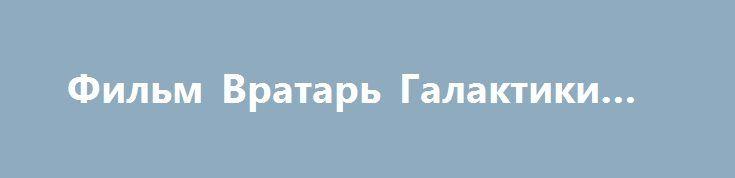 Фильм Вратарь Галактики 2016 http://kinogo-onlaine.net/1538-film-vratar-galaktiki-2016.html
