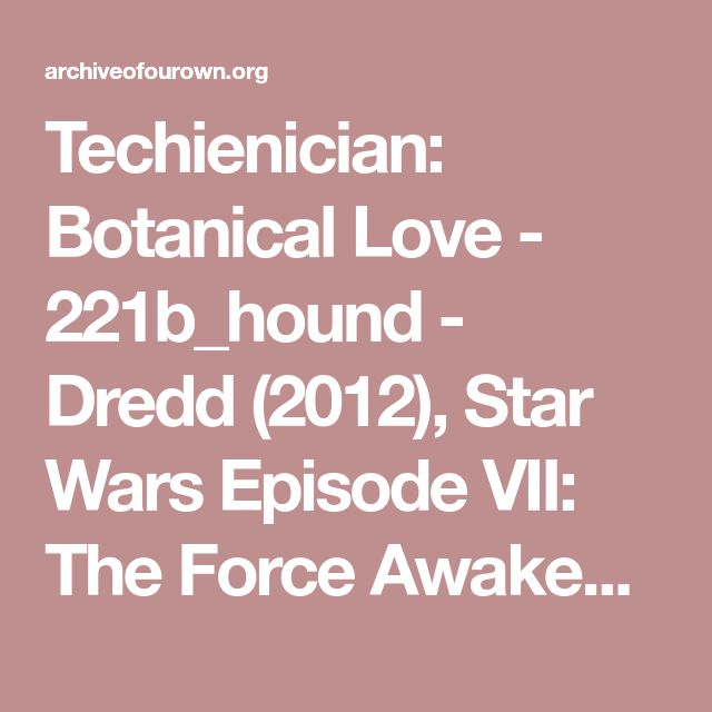 Techienician: Botanical Love - 221b_hound - Dredd (2012), Star Wars Episode VII: The Force Awakens (2015) [Archive of Our Own]