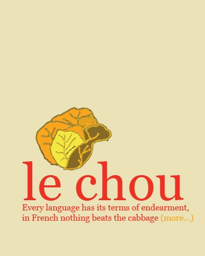 """""""le chou"""". pronounced 'shoo', """"mon chou"""" - my cabbage - is how you call your husband, lover, boyfriend..."""