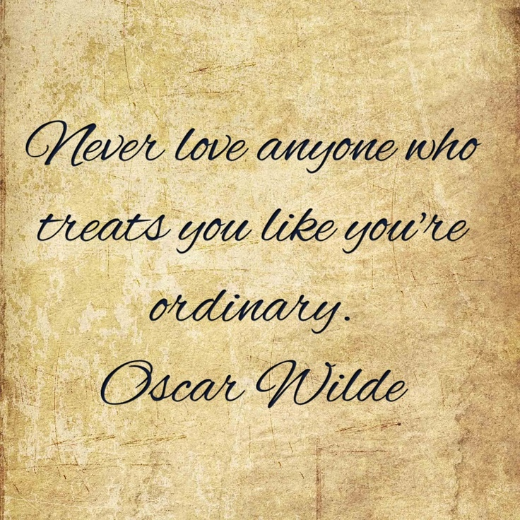 Never love anyone who treats you like you're ordinary. Oscar Wilde.