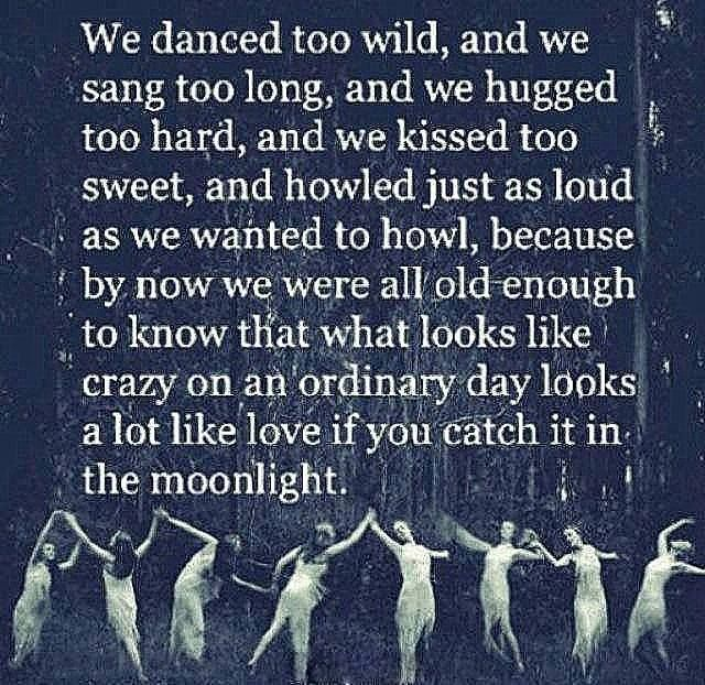 """""""We danced too Wild, and we sang too long, and we hugged too hard, and we kissed too sweet, and howled just as loud as we wanted to howl, because by now we were all old enough to know that what looks like crazy on an ordinary day looks a lot like LOVE if you catch it in the Moonlight.""""  ―Pearl Cleage  WILD WOMAN SISTERHOOD"""