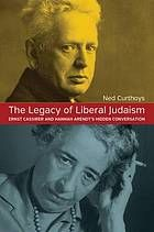 The Legacy of Liberal Judaism : Ernst Cassirer and Hannah Arendt's Hidden Conversation by Ned Curthoys