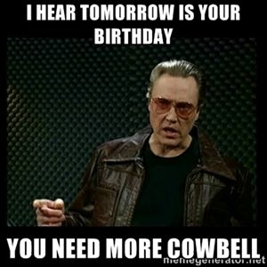 I hear tomorrow is your birthday you need more cowbell | Christopher Walken Cowbell