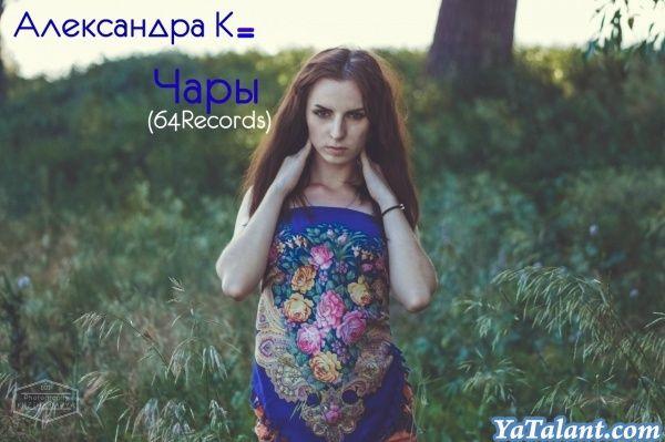 Александра К- Чары(64Records) http://yatalant.com/muzyka/muzykalnye-raboty/aleksandra-k-chary-64records.html