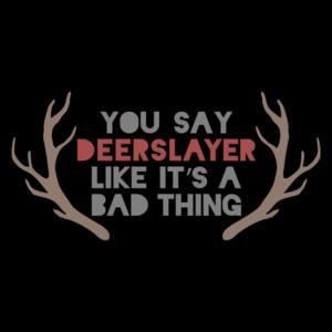 You Say Deerslayer Like It's a Bad Thing T-Shirt hunting AATC