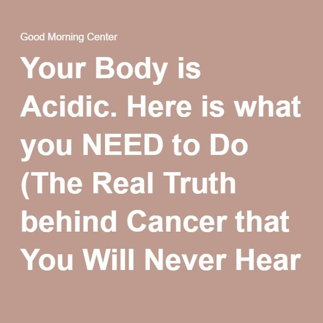 Your Body is Acidic. Here is what you NEED to Do (The Real Truth behind Cancer that You Will Never Hear from Your Doctor) - Good Morning Center