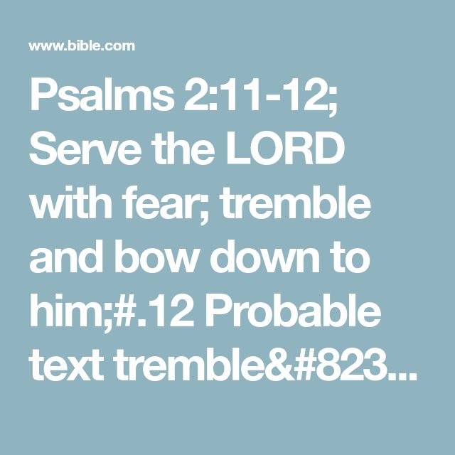 Psalms 2:11-12; Serve the LORD with fear; tremble and bow down to him;#.12 Probable text tremble… him; some other possible texts with trembling kiss his feet and with trembling kiss the Son and tremble and kiss the mighty one; Hebrew unclear.or else his anger will be quickly aroused,and you will suddenly die.Happy are all who go to him for protection.