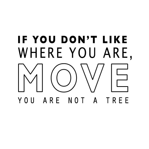 Words I Live By: If you don't like where you are, MOVE. You are not a tree.