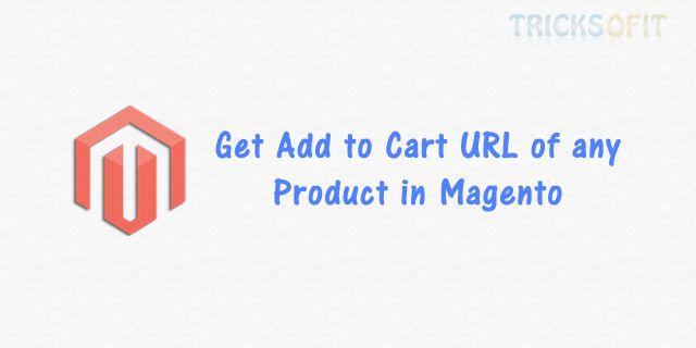 Get Add to Cart URL of any Product in Magento - Tricks Of IT