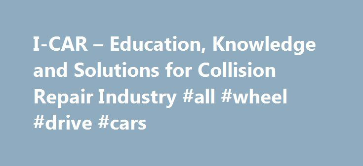 I-CAR – Education, Knowledge and Solutions for Collision Repair Industry #all #wheel #drive #cars http://car.remmont.com/i-car-education-knowledge-and-solutions-for-collision-repair-industry-all-wheel-drive-cars/  #car in # Educational Programs I-CAR offers a variety of educational and training recognition programs for the collision repair industry. LEARN MORE PROGRAMS I-CAR® Professional Development Program™ (PDP) Welding Training & Certification OEM Training Requirements Intro to Collision…