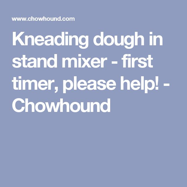 Kneading dough in stand mixer - first timer, please help! - Chowhound