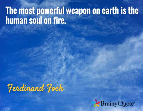 The most powerful weapon on earth is the human soul on fire. / Ferdinand Foch