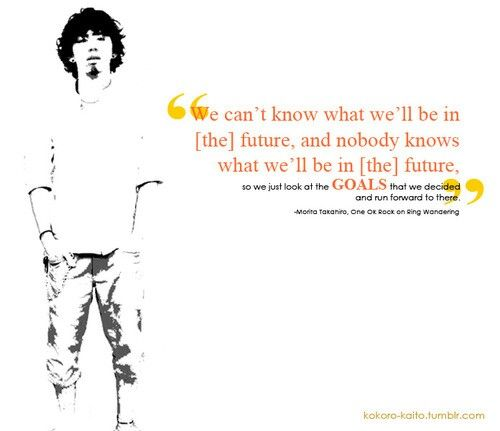 """""""We can't know what we'll be in [the] future, and nobody knows what we'll be in [the] future. So we just look at the goals that we decided and run forward to there"""". - Taka (ONE OK ROCK)"""