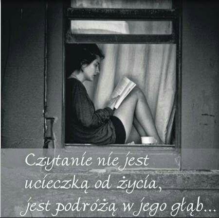 Czytanie nie jest ucieczką od życia, jest podróżą w jego głąb...