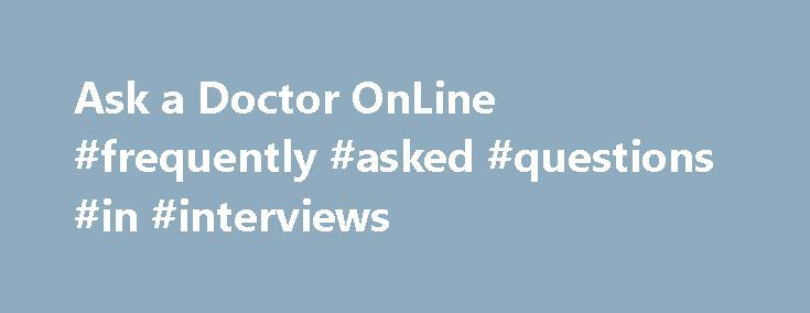 Ask a Doctor OnLine #frequently #asked #questions #in #interviews http://ask.nef2.com/2017/04/30/ask-a-doctor-online-frequently-asked-questions-in-interviews/  #ask doctors online # Ask a Doctor OnLine Making use of an online doctor service gives you the freedom to choose when you would like to see a doctor, and not being kept waiting for something you already know the outcome of. You also miss out on the traffic and rearranging your life to make the appointment. There are very few doctors…