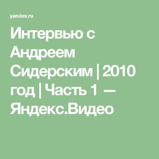 Интервью c Андреем Сидерским | 2010 год | Часть 1 — Яндекс.Видео