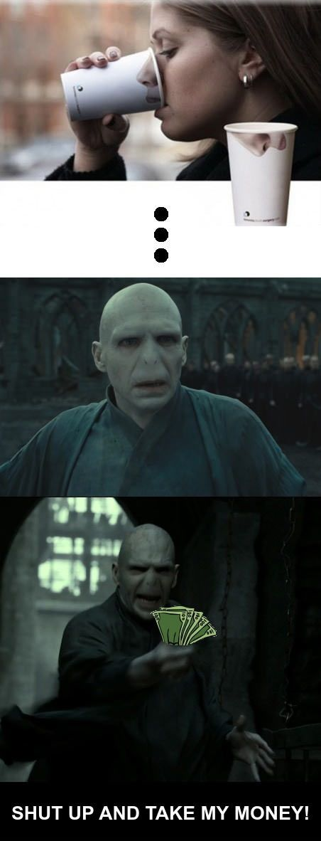 Shut up and take my money! (Voldemort)