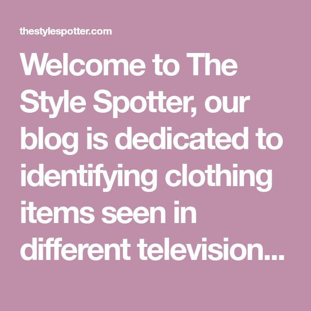 Welcome to The Style Spotter, our blog is dedicated to identifying clothing items seen in different television show. Got an item you would like to be identified? Hit the submit button!