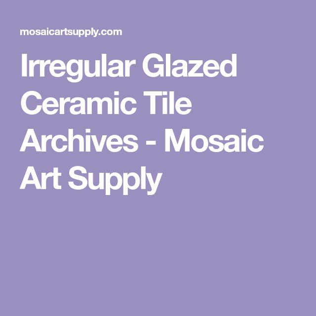 Irregular Glazed Ceramic Tile Archives - Mosaic Art Supply