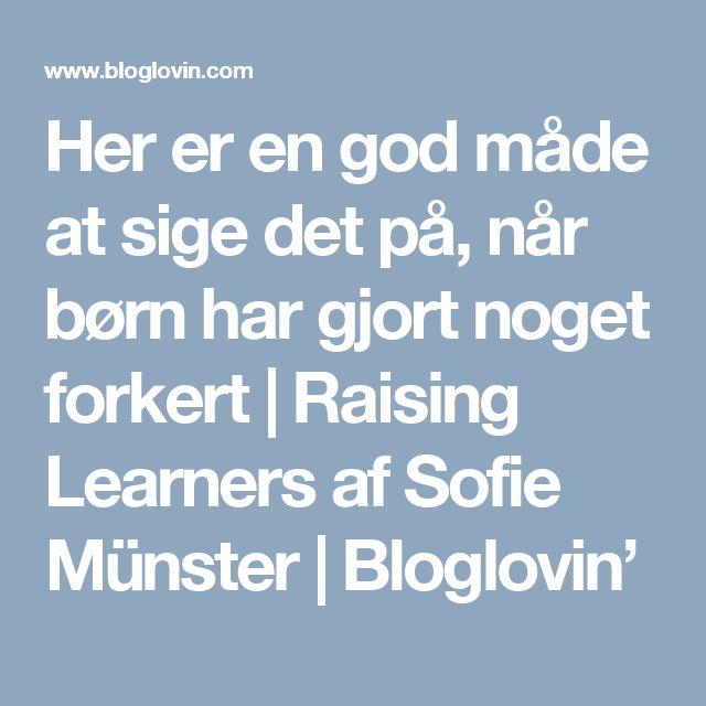 Her er en god måde at sige det på, når børn har gjort noget forkert   Raising Learners af Sofie Münster   Bloglovin'
