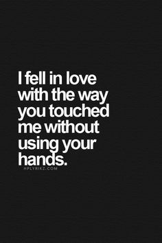 Love Quotes - I fell in love with the way you touched me without using your hands. Ernesto