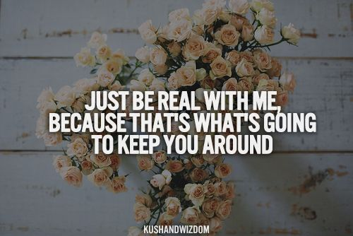 Just Be Real With Me Because That's What's Going To Keep