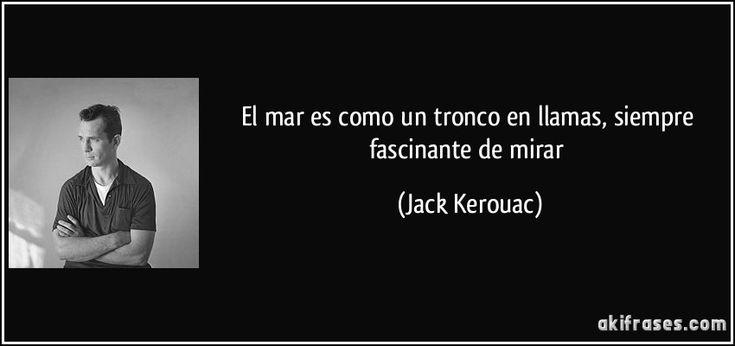 El mar es como un tronco en llamas, siempre fascinante de mirar (Jack Kerouac)