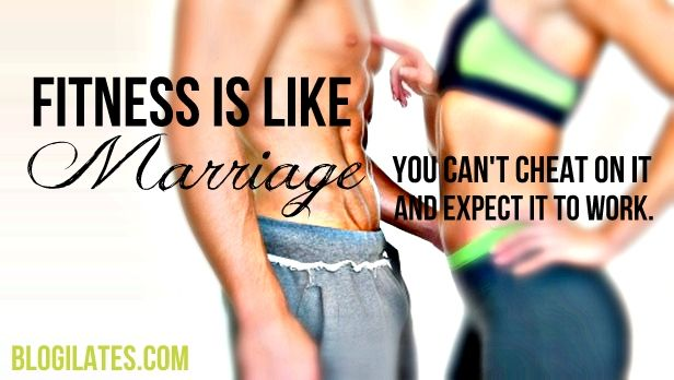Fitness is like marriage...you can't cheat on it and expect it to work.