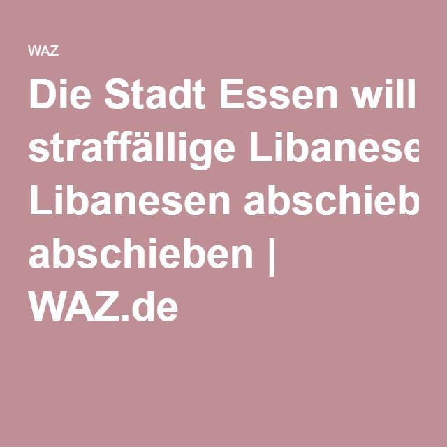 Die Stadt Essen will straffällige Libanesen abschieben | WAZ.de