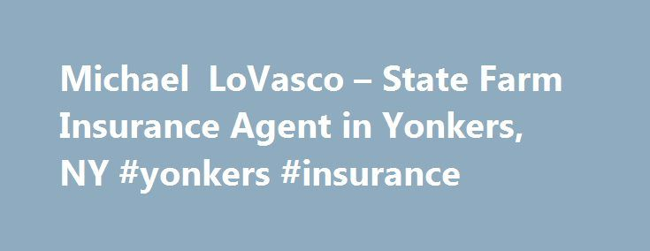 Michael LoVasco – State Farm Insurance Agent in Yonkers, NY #yonkers #insurance http://commercial.nef2.com/michael-lovasco-state-farm-insurance-agent-in-yonkers-ny-yonkers-insurance/  # Michael LoVasco Want to work for us? This opportunity is about potential employment with an independent contractor agent who solicits application for State Farm products and services, and does NOT result in employment with any of the State Farm Insurance Companies. The employment selection decision, terms and…