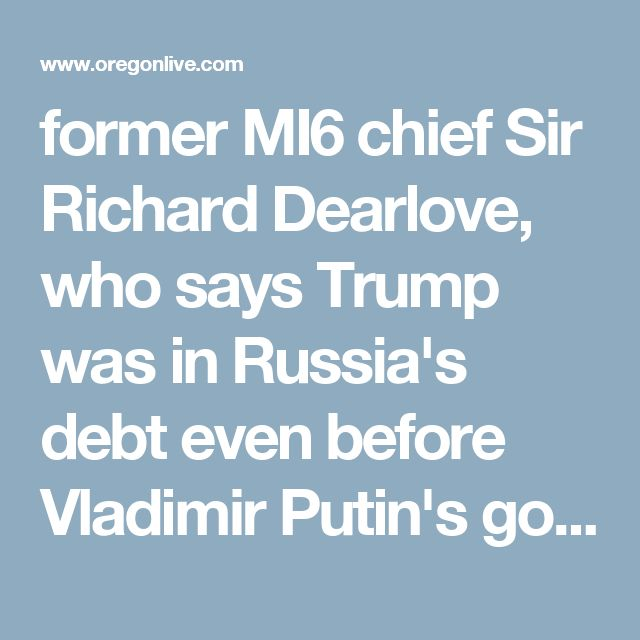 """former MI6 chief Sir Richard Dearlove, who says Trump was in Russia's debt even before Vladimir Putin's government started messing with the U.S.' democratic process. """"What lingers for Trump may be what deals -- on what terms -- he did after the financial crisis of 2008 to borrow Russian money when others in the West apparently would not lend to him"""