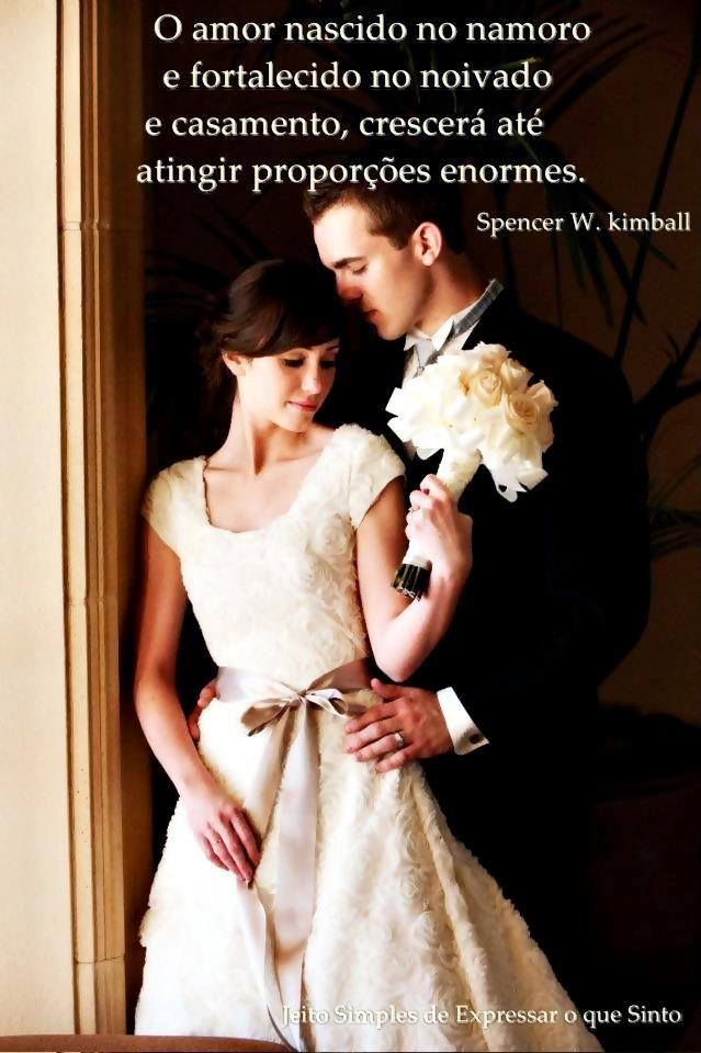 ''O amor nascido no namoro e fortalecido no noivado e casamento, crescerá até atingir proporções enormes.'' -Spencer W. Kimball