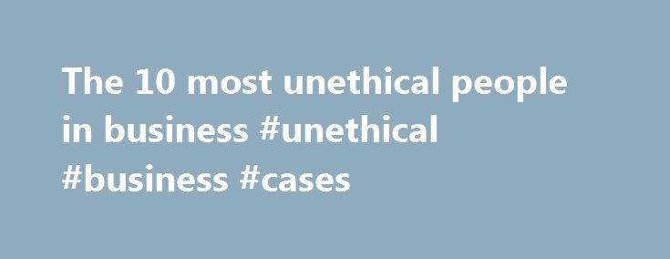 The 10 most unethical people in business #unethical #business #cases http://singapore.nef2.com/the-10-most-unethical-people-in-business-unethical-business-cases/  The 10 most unethical people in business SANTA MONICA, Calif. (MarketWatch) — Ethisphere magazine has released its list of the 100 most ethical people in business. While I was intrigued by those deemed the most influential (Liu Qi, chairman of the organizing committee of the 2008 Olympics, Neelie Kroes, European commissioner for…