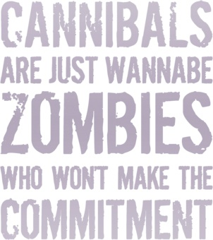 Cannibals are just wannabe #Zombies who won't make the commitment.