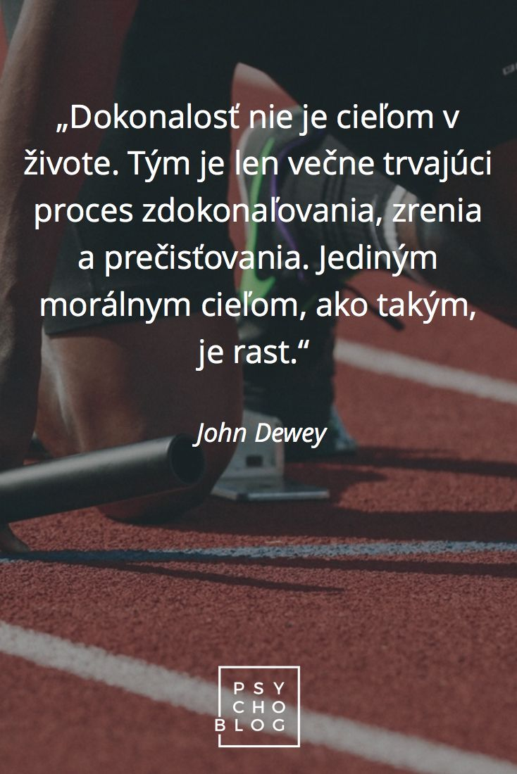 """""""Dokonalosť nie je cieľom v živote. Tým je len večne trvajúci proces zdokonaľovania, zrenia a prečisťovania. Jediným morálnym cieľom ako takým, je rast."""" – John Dewey"""