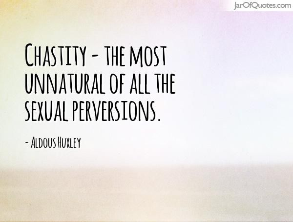 Chastity - the most unnatural of all the sexual perversions. -Aldous Huxley