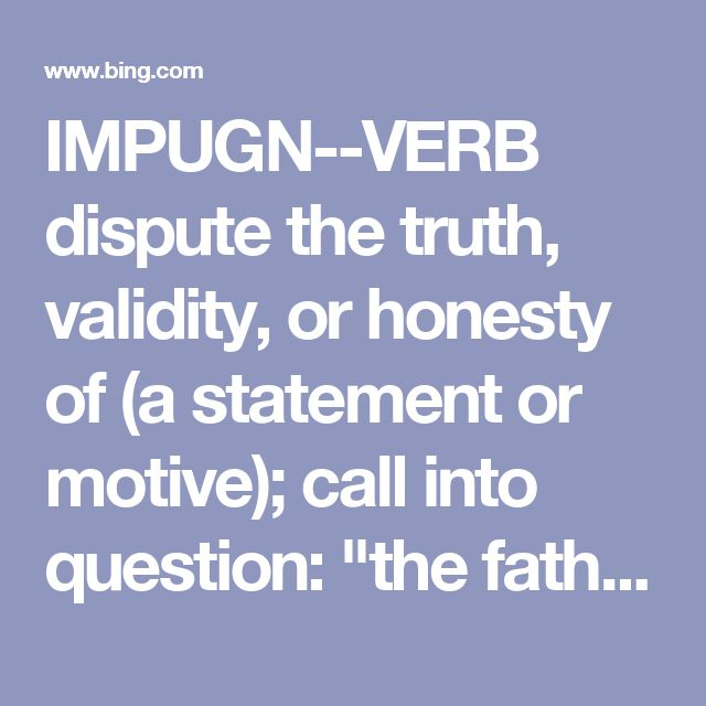 "IMPUGN--VERB dispute the truth, validity, or honesty of (a statement or motive); call into question: ""the father does not impugn her capacity as a good mother"" synonyms: call into question · challenge · question · dispute · query · take issue with"