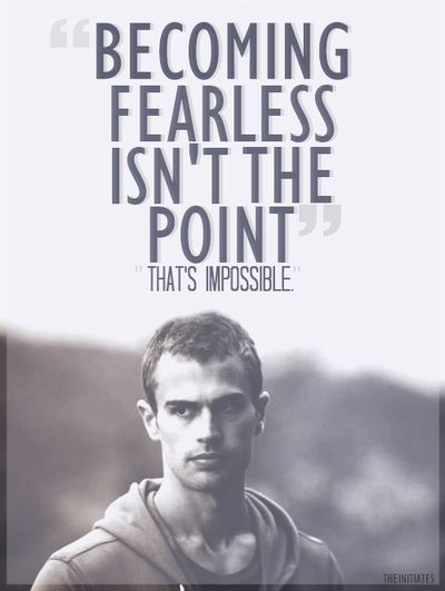Becoming fearless isn't the point. That's impossible. -Four Divergent