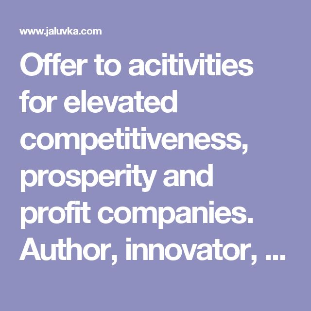Offer to acitivities for elevated competitiveness, prosperity and profit companies. Author, innovator, esotericism http://www.jaluvka.com/offer-special-services-for-elevated-welfare-and-profit.htm