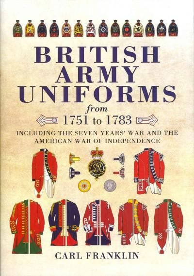 British Army Uniforms of the American Revolution 1751-1783: Including the Seven Years' War and the American War o...