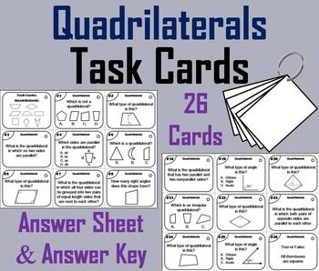 Quadrilaterals: These task cards are a great way for students to have fun while learning about the different types of quadrilaterals: Trapezium, Trapezoid, Isosceles Trapezoid, Parallelogram, Kite, Rhombus, Rectangle, and Square.  There are 26 question and includes an answer sheet and an answer key.Important: If you enjoyed this product, check out my other Math Task Cards:Grades 1-3: Get all 18 (35% OFF) in the Bundle!