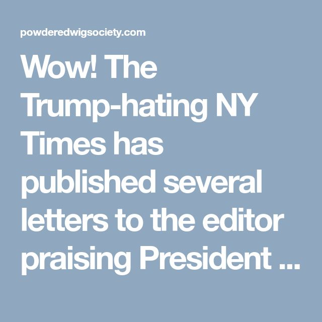 Wow! The Trump-hating NY Times has published several letters to the editor praising President Trump's performance. Read them here ⋆ Powdered Wig Society