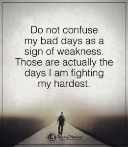 Do not confuse my bad days as a sign of weakness. Those are the days I am fighting my hardest!!!