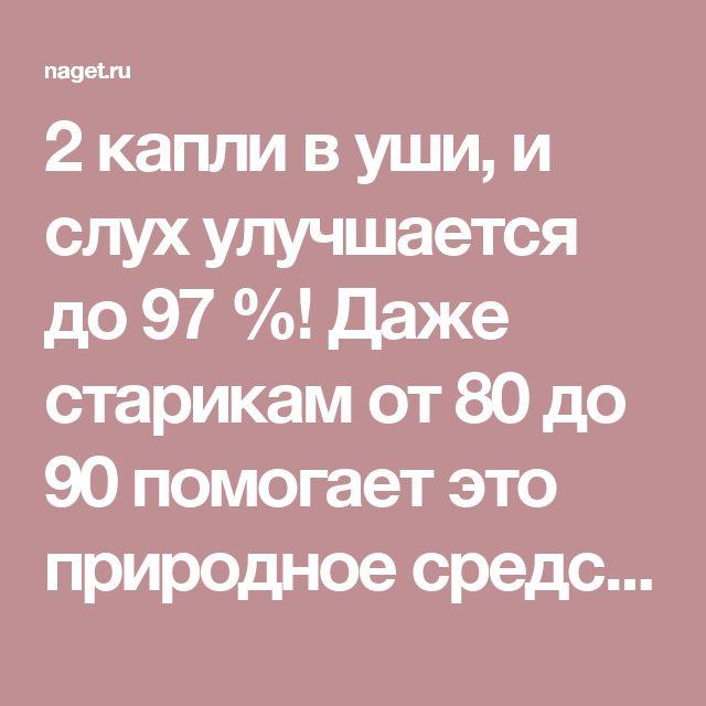 2 капли в уши, и слух улучшается до 97 %! Даже старикам от 80 до 90 помогает это природное средство | Naget.Ru