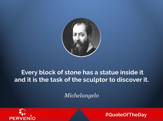 Michelangelo #quotes: Every block of stone has a statue inside it and it is the task of the sculptor to discover it.